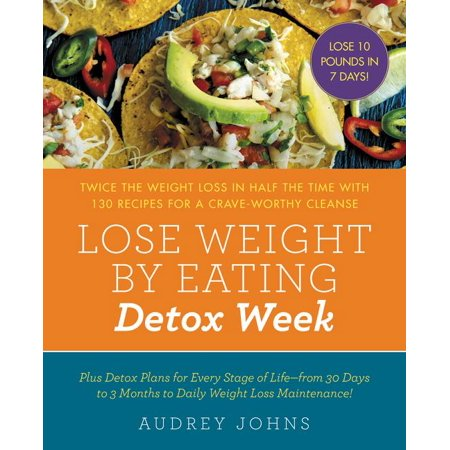 Lose Weight By Eating  Detox Week   Twice The Weight Loss In Half The Time With 130 Recipes For A Crave Worthy Cleanse