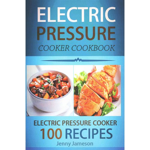 Electric Pressure Cooker Cookbook: 100 Electric Pressure Cooker Recipes