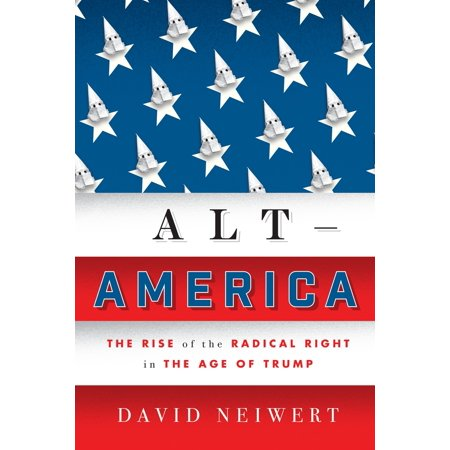 Alt-America : The Rise of the Radical Right in the Age of (Rise Of The Far Right In America)