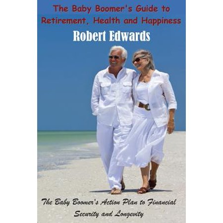 The Baby Boomer's Guide to Retirement, Health & Happiness: The Baby Boomer's Action Plan to Financial Security and Longevity