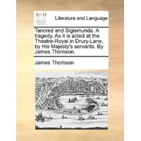 Tancred and Sigismunda. a Tragedy. as It Is Acted at the Theatre-Royal in Drury-Lane, by His Majesty's Servants. by James Thomson.
