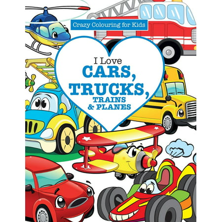 - I Love Cars, Trucks, Trains & Planes! ( Crazy Colouring for Kids)