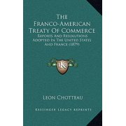 The Franco-American Treaty of Commerce the Franco-American Treaty of Commerce : Reports and Resolutions Adopted in the United States and Frareports and Resolutions Adopted in the United States and France (1879) Nce (1879)