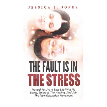 The Fault Is In The Stress  Manual To Live A Busy Life With No Stress  Embrace The Healing  And Join The New Relaxation Movement