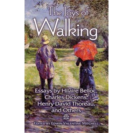 The Joys of Walking : Essays by Hilaire Belloc, Charles Dickens, Henry David Thoreau, and