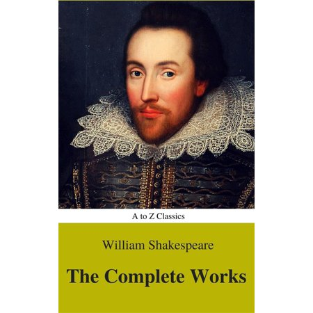 The Complete Works of William Shakespeare (Illustrated) (Best Navigation, Active TOC) (A to Z Classics) -