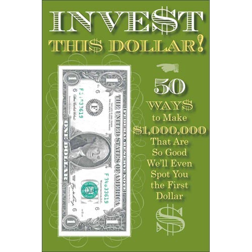 Invest This Dollar!: 50 Ways to Make $1,000,000 That Are So Good We'll Even Spot You the First Dollar