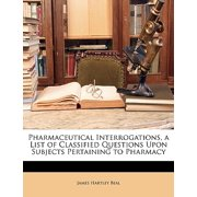 Pharmaceutical Interrogations, a List of Classified Questions Upon Subjects Pertaining to Pharmacy