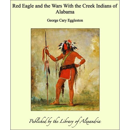 Red Eagle and the Wars With the Creek Indians of Alabama -