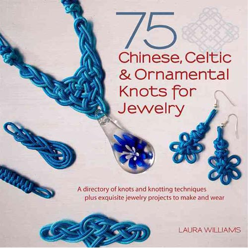75 Chinese, Celtic, & Ornamental Knots: A Directory of Knots and Knotting Techniques Plus Exquisite Jewelry Projects to Make and Wear