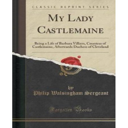 My Lady Castlemaine  Being A Life Of Barbara Villiers  Countess Of Castlemaine  Afterwards Duchess Of Cleveland  Classic Reprint
