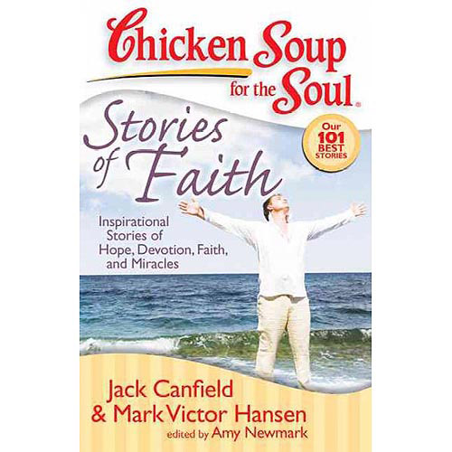 Chicken Soup for the Soul Stories of Faith: Inspirational Stories of Hope, Devotion, Faith and Miracles