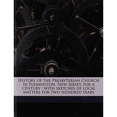 History Of The Presbyterian Church In Flemington  New Jersey  For A Century  With Sketches Of Local Matters For Two Hundred Years