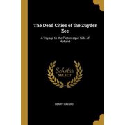 The Dead Cities of the Zuyder Zee: A Voyage to the Picturesque Side of Holland Paperback