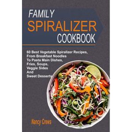 Family Spiralizer Cookbook: 60 Best Vegetable Spiralizer Recipes, From Breakfast Noodles To Pasta Main Dishes, Fries, Soups, Veggie Sides And Sweet Desserts - eBook
