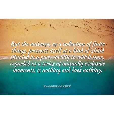 Muhammad Iqbal - Famous Quotes Laminated POSTER PRINT 24x20 - But the universe, as a collection of finite things, presents itself as a kind of island situated in a pure vacuity to which time, regarde