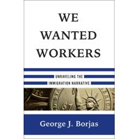 We Wanted Workers: Unraveling the Immigration Narrative (Hardcover)