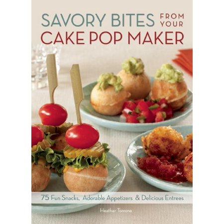 Savory Bites from Your Cake Pop Maker : 75 Fun Snacks, Adorable Appetizers and Delicious Entrees