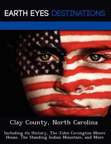Clay County, North Carolina: Including Its History, the John Covington Moore House, the Standing Indian Mountain, and More by