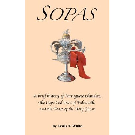 Sopas : A Brief History of Portuguese Islanders, the Cape Cod Town of Falmouth, and the Feast of the Holy Ghost (Cape Town The Making Of A City)