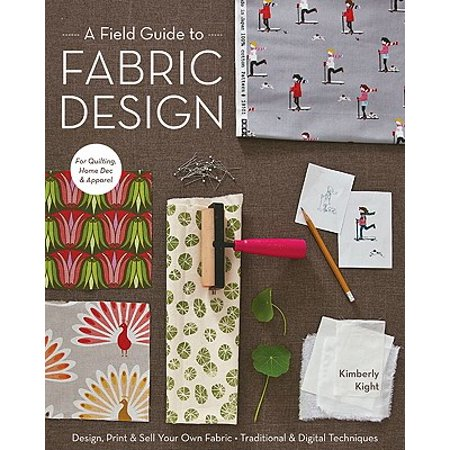 A Field Guide to Fabric Design : Design, Print & Sell Your Own Fabric; Traditional & Digital Techniques; For Quilting, Home Dec & Apparel