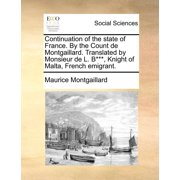 Continuation of the State of France. by the Count de Montgaillard. Translated by Monsieur de L. B***, Knight of Malta, French Emigrant.