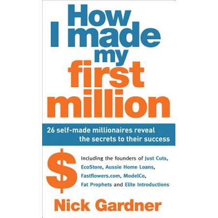 How I Made My First Million: 26 Self-Made Millionaires Reveal The Secrets To Their Success -