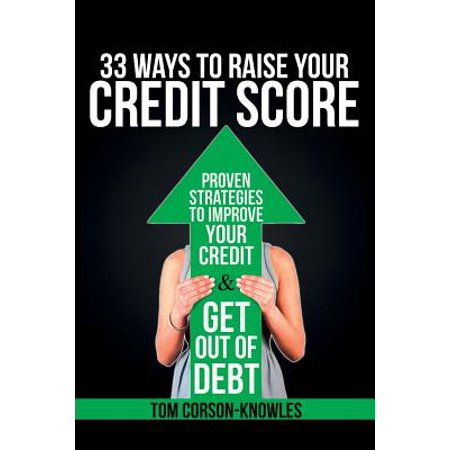 33 Ways To Raise Your Credit Score : Proven Strategies To Improve Your Credit and Get Out of (Fastest Way To Improve Your Credit Score)
