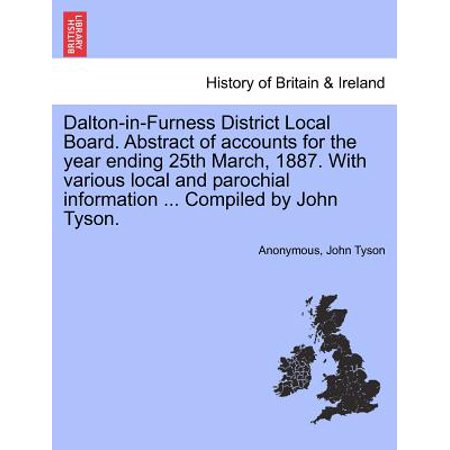 Dalton In Furness District Local Board  Abstract Of Accounts For The Year Ending 25Th March  1887  With Various Local And Parochial Information     Co