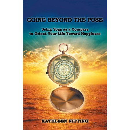 Going Beyond the Pose: Using Yoga as a Compass to Orient Your Life Toward Happiness (Paperback)