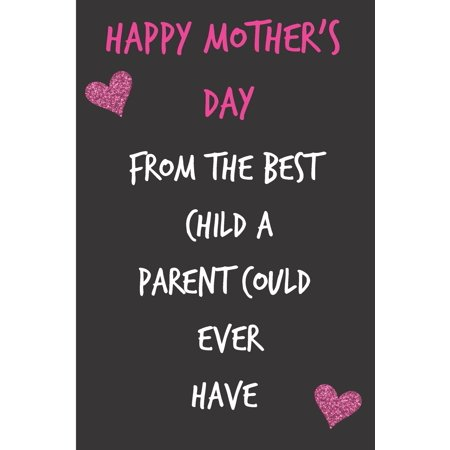 Happy Mothers Day, from the Best Child a Parent Could Ever Have: Mother's Day Notebook - Funny, Cheeky Birthday Joke Journal for Mum (Mom), Sarcastic (Wedding Anniversary Gifts From Children To Parents)