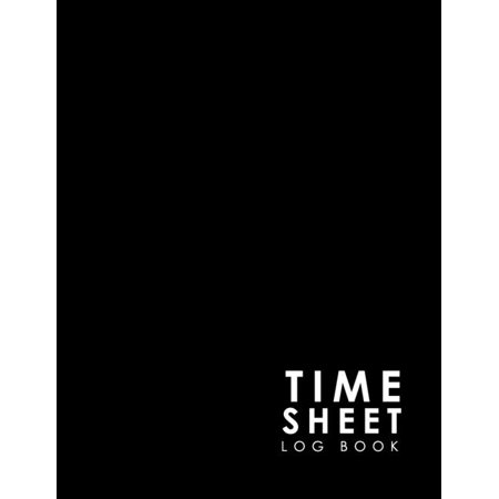 Time Sheet Log Book: Employee Time Tracking, Timesheet Book, Time Record Keeper, Work Hours Tracker, Minimalist Black Cover