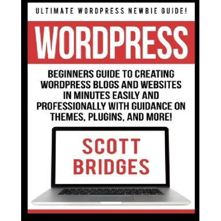 Wordpress  Ultimate Wordpress Newbie Guide    Beginners Guide To Creating Wordpress Blogs And Websites In Minutes Easily And Prof