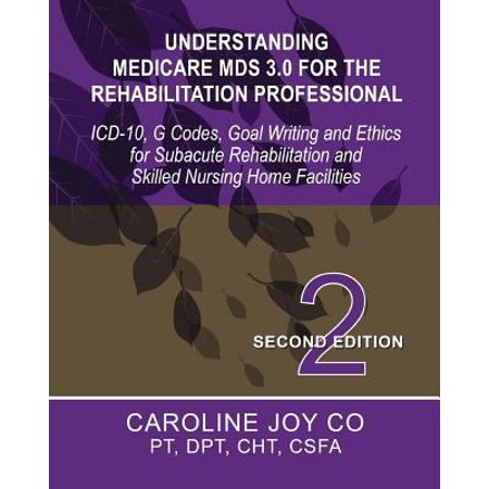 Understanding Medicare Mds 3 0 For The Rehabilitation Professional  Icd 10  G Codes  Goal Writing And Ethics For Subacute Rehabilitation And Skilled N