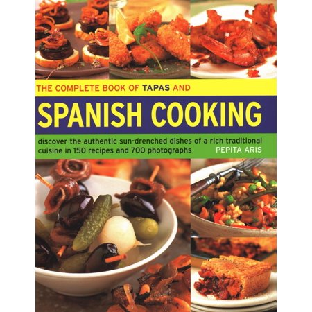 The Complete Book of Tapas and Spanish Cooking : Discover the Authentic Sun-Drenched Dishes of a Rich Traditional Cuisine in 150 Recipes and 700