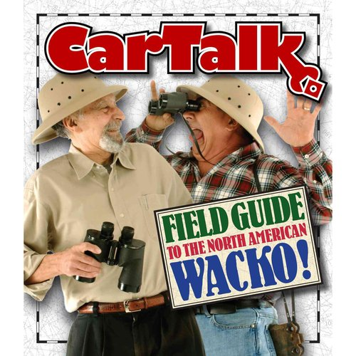 The Car Talk Field Guide to the North American Wacko