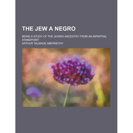 The Jew A Negro  Being A Study Of The Jewish Ancestry From An Impartial Standpoint