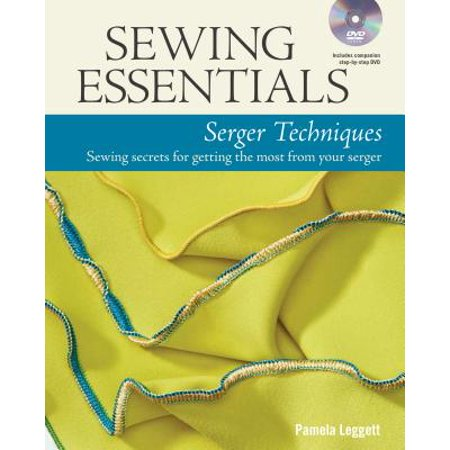 Sewing Essentials Serger Techniques : Sewing Secrets for Getting the Most from Your