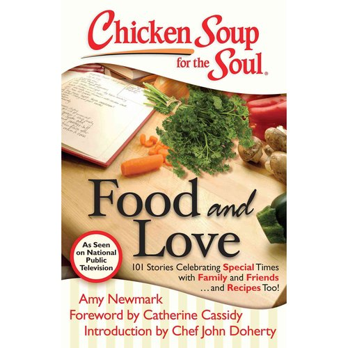 Chicken Soup for the Soul Food and Love: 101 Stories Celebrating Special Times With Family and Friends... and Recipes Too!
