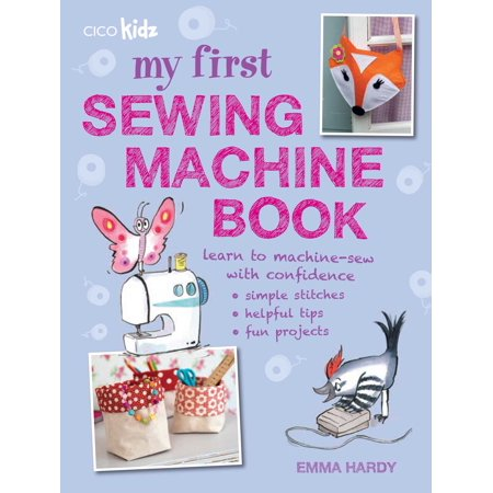 My First Sewing Machine Book : 35 fun and easy projects for children aged 7 years +