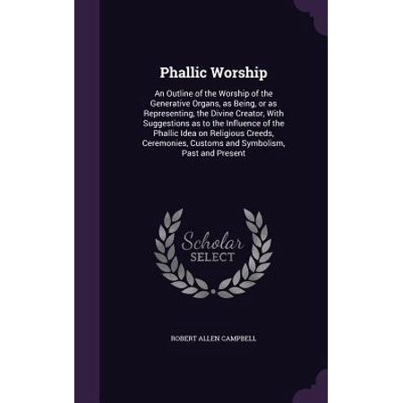 Phallic Worship : An Outline of the Worship of the Generative Organs, as Being, or as Representing, the Divine Creator, with Suggestions as to the Influence of the Phallic Idea on Religious Creeds, Ceremonies, Customs and Symbolism, Past and Present - Arrow Of Light Ceremony Ideas