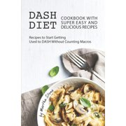 Dash Diet Cookbook with Super Easy and Delicious Recipes: Recipes to Start Getting Used to DASH without Counting Macros (Paperback)