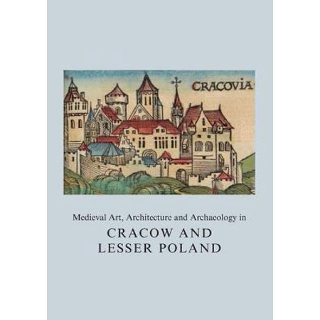 Medieval Art, Architecture and Archaeology in Cracow and Lesser Poland - Medieval Architecture