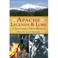 Apache Legends & Lore of Southern New Mexico : From the Sacred Mountain