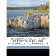 The Troubadours; A History of Provencal Life and Literature in the Middle Ages