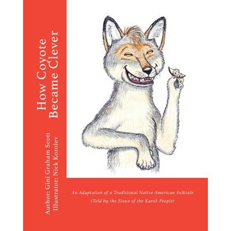 How Coyote Became Clever : An Adaptation of a Traditional Native American Folktale (Told by the Karok People)