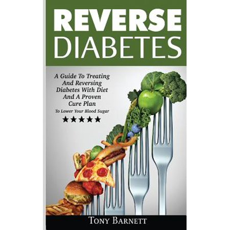 Reverse Diabetes : A Guide to Treating and Reversing Diabetes with Diet and a Proven Cure Plan to Lower Your Blood