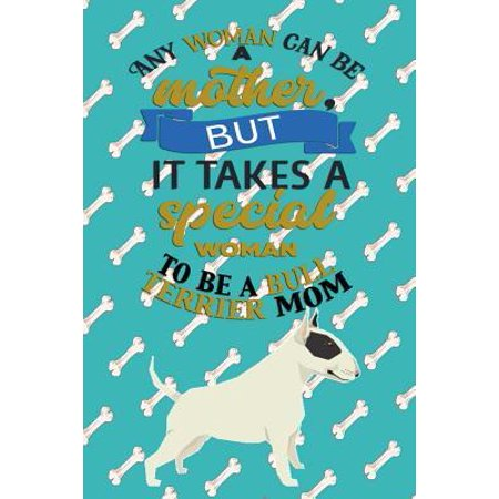 Any Woman Can Be A Mother But, It Takes A Special Woman To Be A Bull Terrier Mom: Journal Composition Notebook for Dog and Puppy Lovers Paperback Terrier Mix Puppy