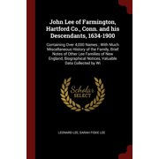 John Lee of Farmington, Hartford Co., Conn. and His Descendants, 1634-1900 : Containing Over 4,000 Names; With Much Miscellaneous History of the Family, Brief Notes of Other Lee Families of New England, Biographical Notices, Valuable Data Collected by Wi