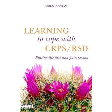 Learning to Cope with Crps / Rsd : Putting Life First and Pain